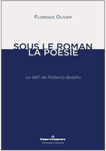 Florence Olivier : Sous le roman la poésie. Le défi de Roberto Bolano